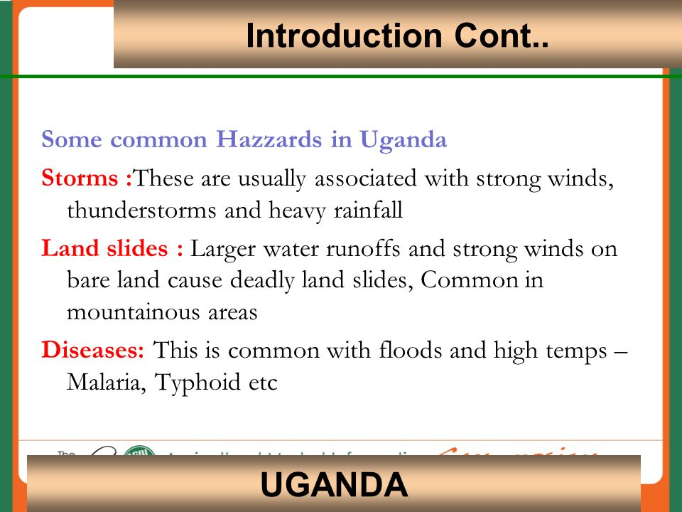 4 UGANDA Some common Hazzards in Uganda Storms :These are usually associated with strong winds, thunderstorms and heavy rainfall Land slides : Larger water runoffs and strong winds on bare land cause deadly land slides, Common in mountainous areas Diseases: This is common with floods and high temps – Malaria, Typhoid etc Introduction Cont..