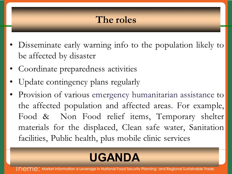 Disseminate early warning info to the population likely to be affected by disaster Coordinate preparedness activities Update contingency plans regularly Provision of various emergency humanitarian assistance to the affected population and affected areas.