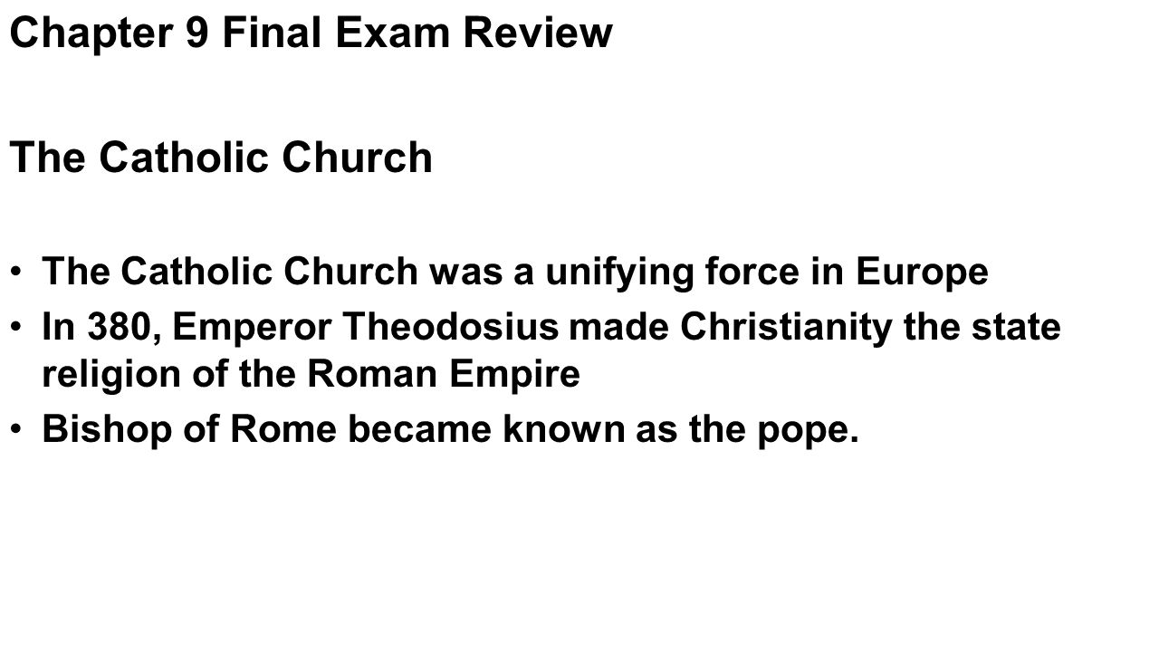 Chapter 9 Final Exam Review The Catholic Church The Catholic Church was a unifying force in Europe In 380, Emperor Theodosius made Christianity the state religion of the Roman Empire Bishop of Rome became known as the pope.