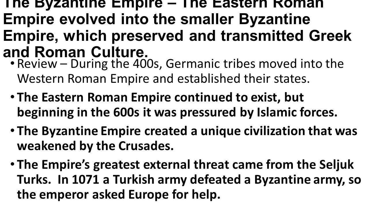The Byzantine Empire – The Eastern Roman Empire evolved into the smaller Byzantine Empire, which preserved and transmitted Greek and Roman Culture.