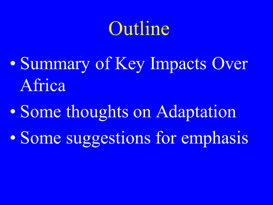 Outline Summary of Key Impacts Over Africa Some thoughts on Adaptation Some suggestions for emphasis