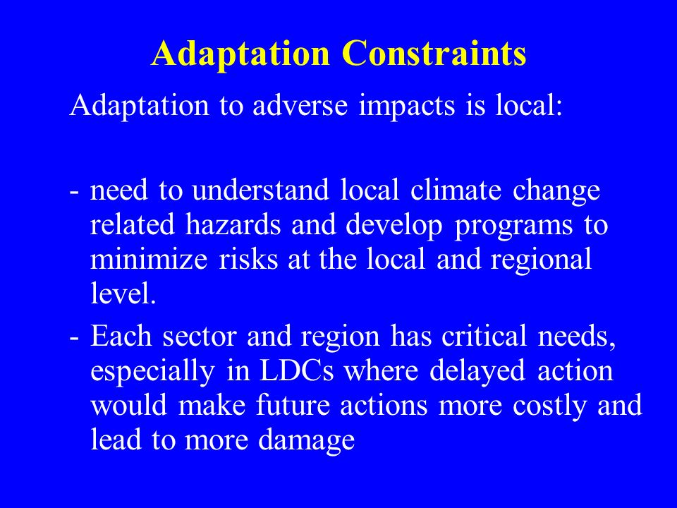 Adaptation Constraints Adaptation to adverse impacts is local: -need to understand local climate change related hazards and develop programs to minimize risks at the local and regional level.