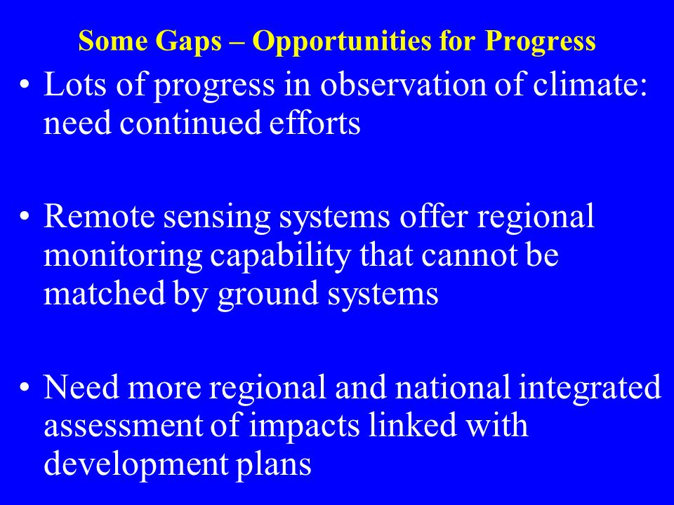 Some Gaps – Opportunities for Progress Lots of progress in observation of climate: need continued efforts Remote sensing systems offer regional monitoring capability that cannot be matched by ground systems Need more regional and national integrated assessment of impacts linked with development plans