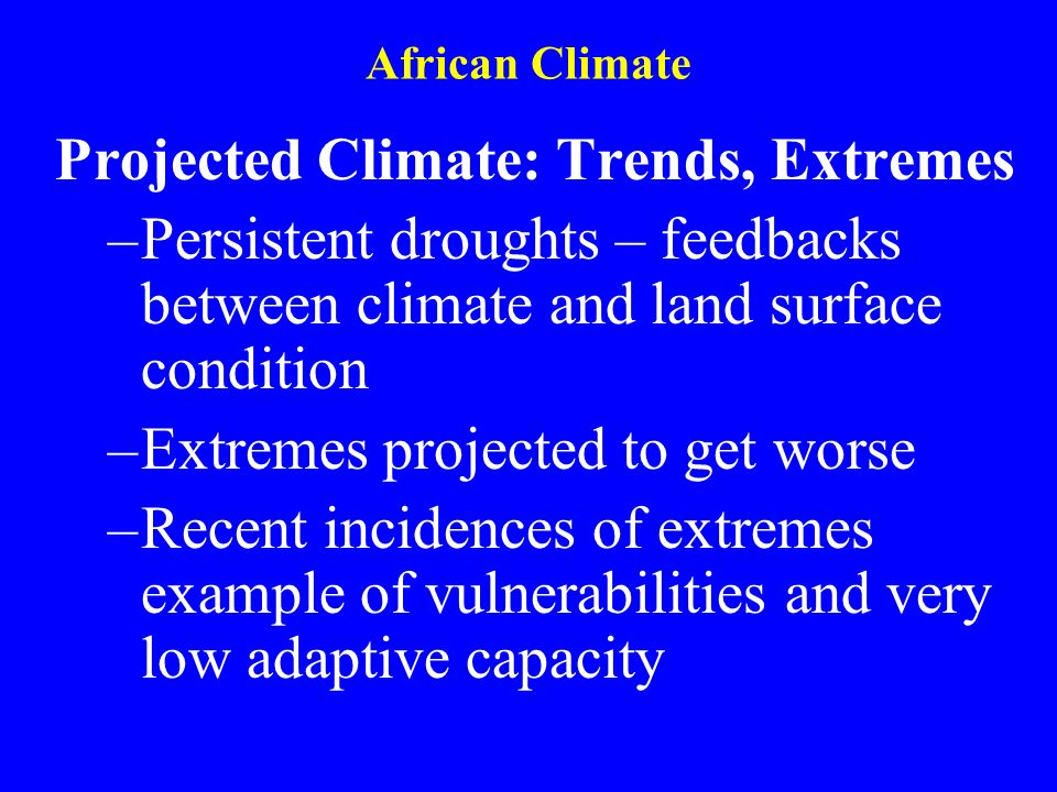 African Climate Projected Climate: Trends, Extremes –Persistent droughts – feedbacks between climate and land surface condition –Extremes projected to get worse –Recent incidences of extremes example of vulnerabilities and very low adaptive capacity