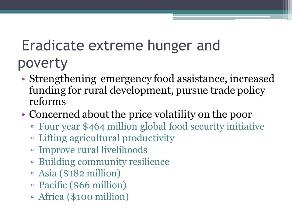 Eradicate extreme hunger and poverty Strengthening emergency food assistance, increased funding for rural development, pursue trade policy reforms Concerned about the price volatility on the poor ▫Four year $464 million global food security initiative ▫Lifting agricultural productivity ▫Improve rural livelihoods ▫Building community resilience ▫Asia ($182 million) ▫Pacific ($66 million) ▫Africa ($100 million)
