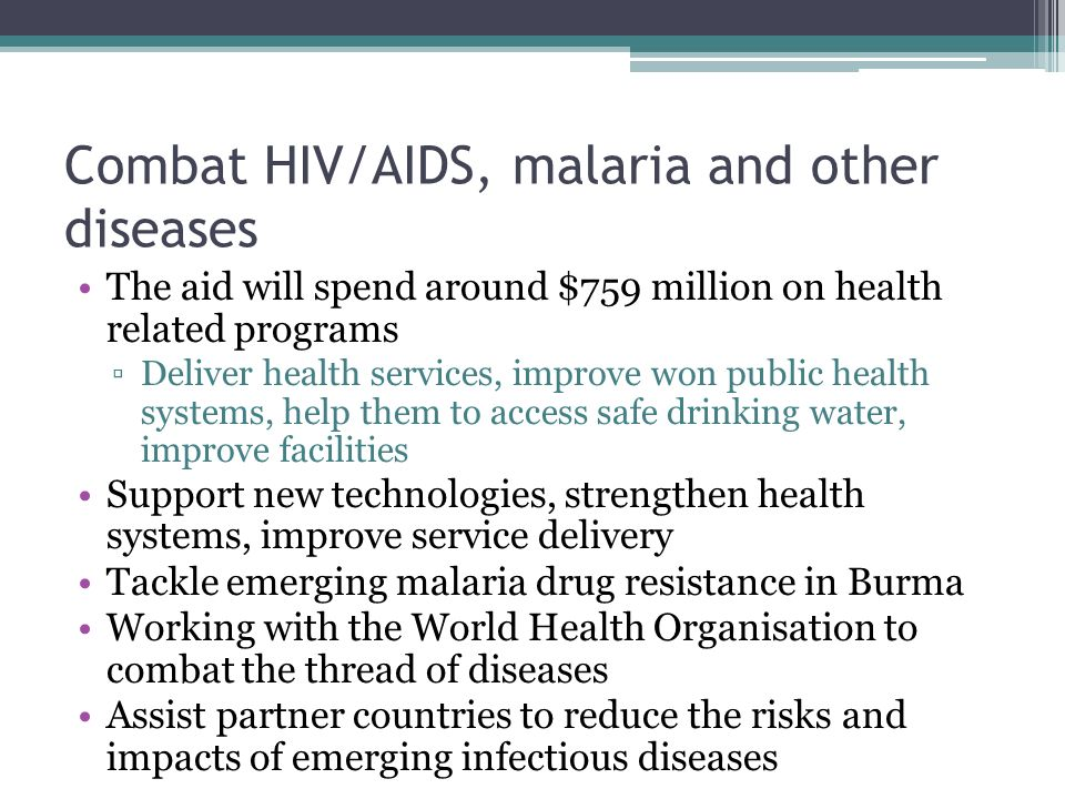 Combat HIV/AIDS, malaria and other diseases The aid will spend around $759 million on health related programs ▫Deliver health services, improve won public health systems, help them to access safe drinking water, improve facilities Support new technologies, strengthen health systems, improve service delivery Tackle emerging malaria drug resistance in Burma Working with the World Health Organisation to combat the thread of diseases Assist partner countries to reduce the risks and impacts of emerging infectious diseases