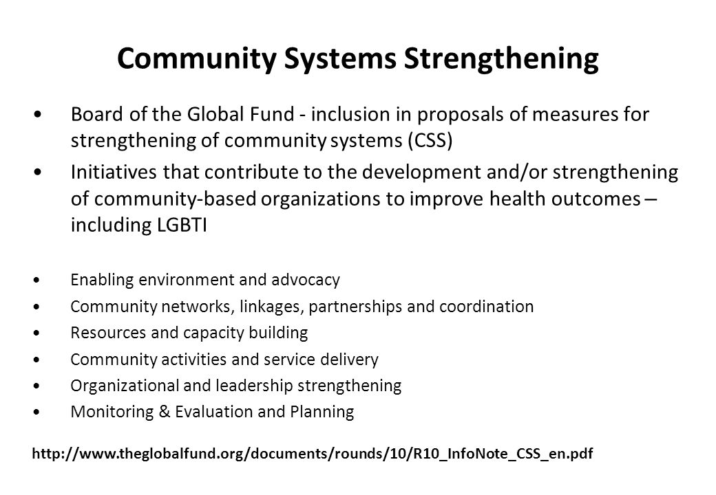 Community Systems Strengthening Board of the Global Fund - inclusion in proposals of measures for strengthening of community systems (CSS) Initiatives that contribute to the development and/or strengthening of community-based organizations to improve health outcomes – including LGBTI Enabling environment and advocacy Community networks, linkages, partnerships and coordination Resources and capacity building Community activities and service delivery Organizational and leadership strengthening Monitoring & Evaluation and Planning http://www.theglobalfund.org/documents/rounds/10/R10_InfoNote_CSS_en.pdf