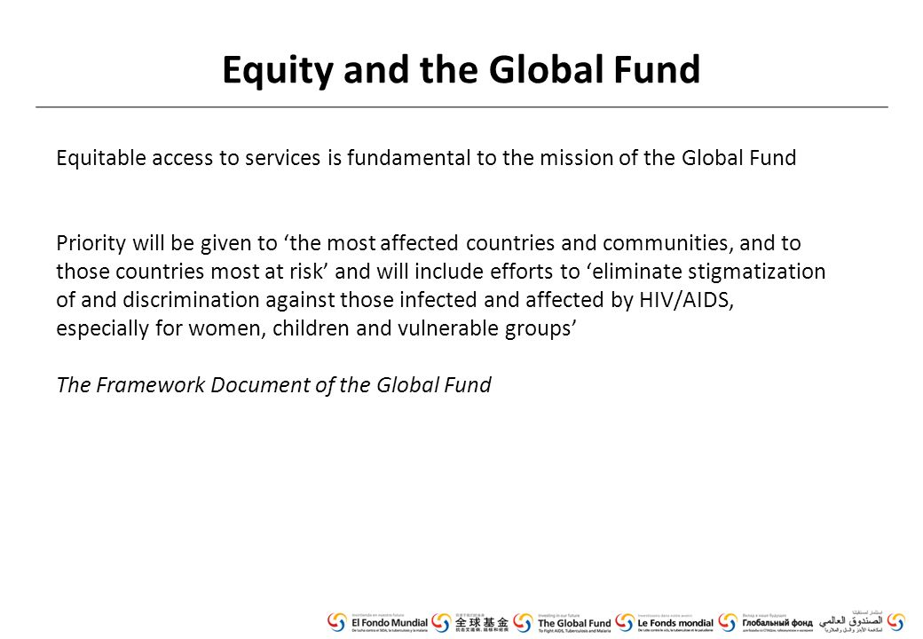 Equity and the Global Fund Equitable access to services is fundamental to the mission of the Global Fund Priority will be given to 'the most affected countries and communities, and to those countries most at risk' and will include efforts to 'eliminate stigmatization of and discrimination against those infected and affected by HIV/AIDS, especially for women, children and vulnerable groups' The Framework Document of the Global Fund