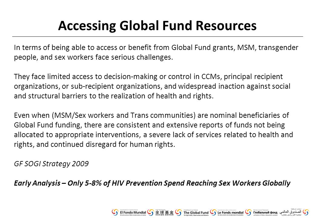 Accessing Global Fund Resources In terms of being able to access or benefit from Global Fund grants, MSM, transgender people, and sex workers face serious challenges.