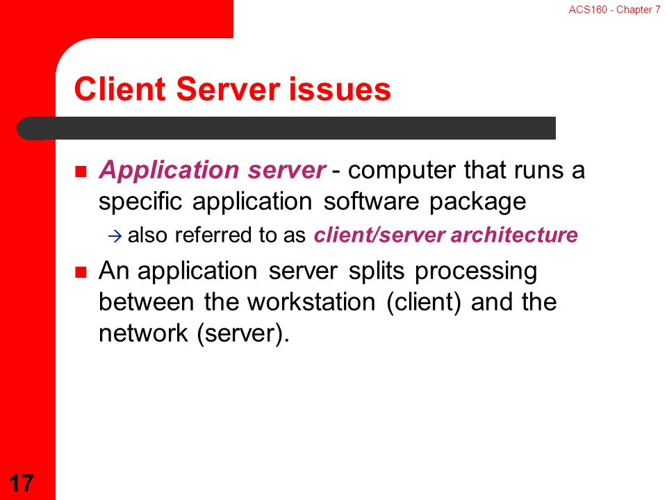ACS160 - Chapter 7 17 Application server - computer that runs a specific application software package  also referred to as client/server architecture An application server splits processing between the workstation (client) and the network (server).