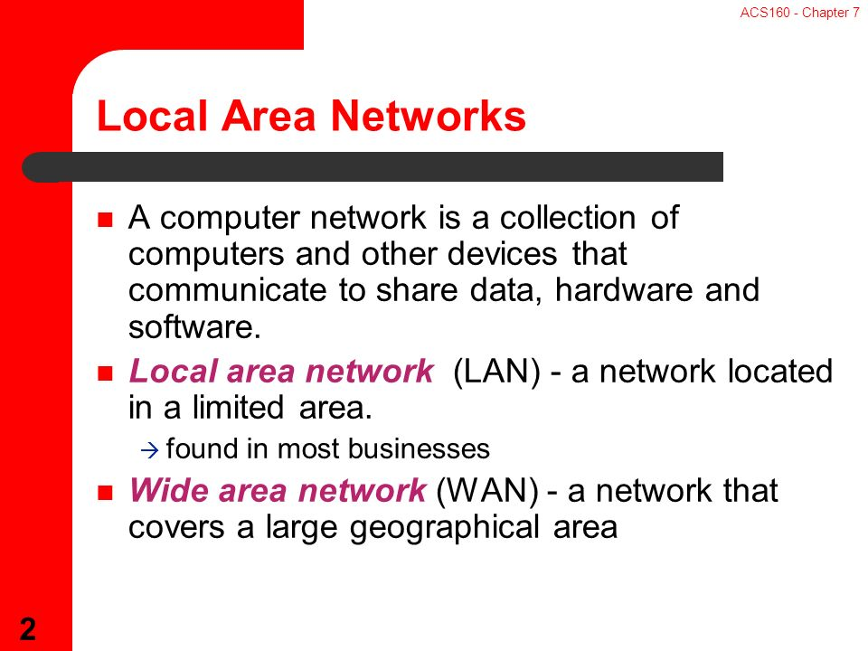 ACS160 - Chapter 7 2 A computer network is a collection of computers and other devices that communicate to share data, hardware and software.