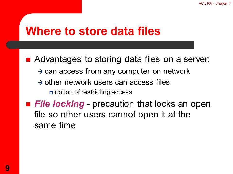 ACS160 - Chapter 7 9 Advantages to storing data files on a server:  can access from any computer on network  other network users can access files  option of restricting access File locking - precaution that locks an open file so other users cannot open it at the same time Where to store data files