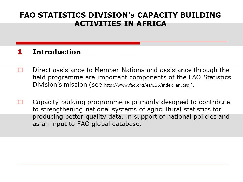 FAO STATISTICS DIVISION's CAPACITY BUILDING ACTIVITIES IN AFRICA 1Introduction  Direct assistance to Member Nations and assistance through the field programme are important components of the FAO Statistics Division's mission (see   ).
