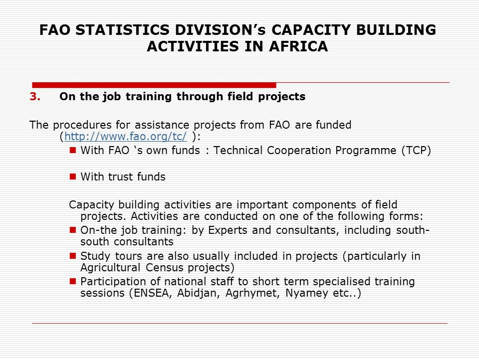 FAO STATISTICS DIVISION's CAPACITY BUILDING ACTIVITIES IN AFRICA 3.On the job training through field projects The procedures for assistance projects from FAO are funded (  ):  With FAO 's own funds : Technical Cooperation Programme (TCP) With trust funds Capacity building activities are important components of field projects.