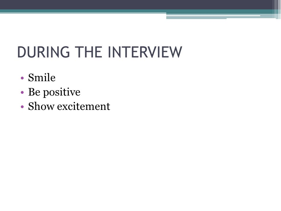 DURING THE INTERVIEW Smile Be positive Show excitement