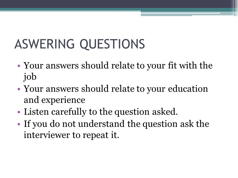 ASWERING QUESTIONS Your answers should relate to your fit with the job Your answers should relate to your education and experience Listen carefully to the question asked.