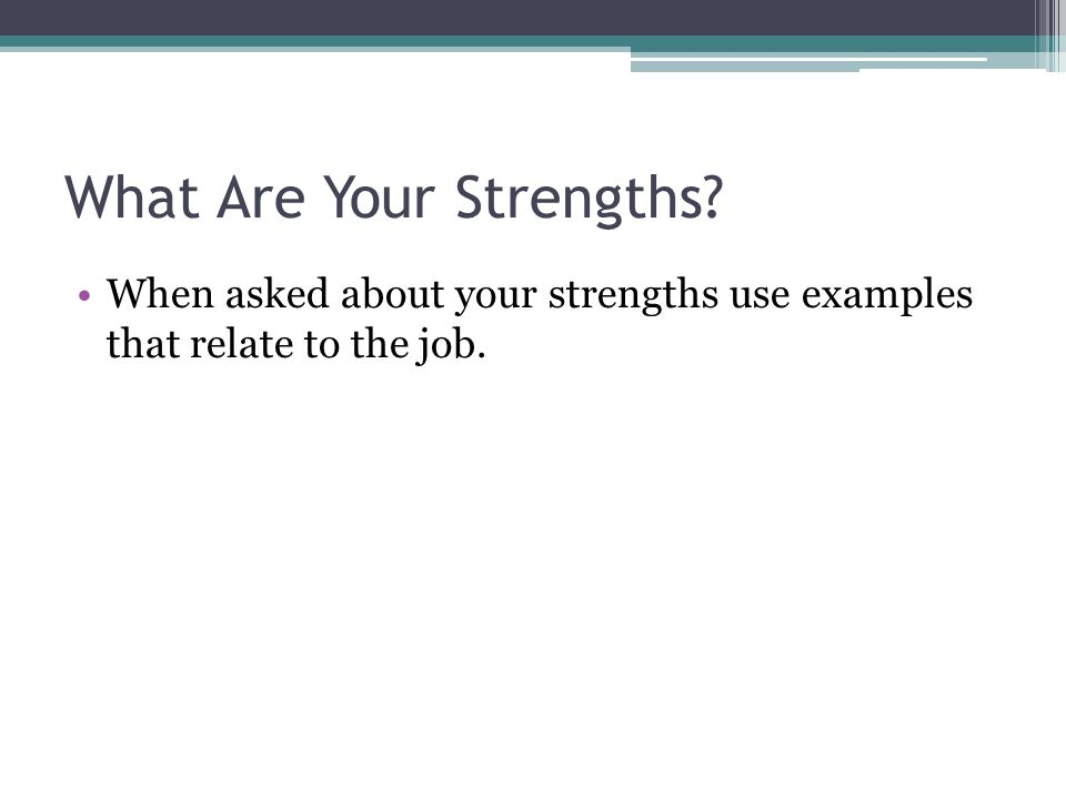 What Are Your Strengths When asked about your strengths use examples that relate to the job.
