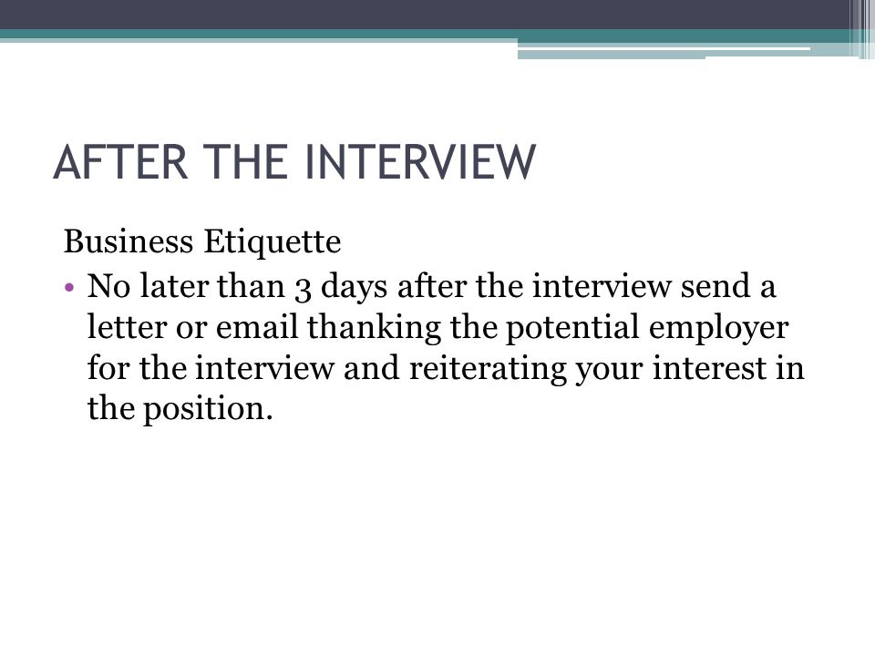 AFTER THE INTERVIEW Business Etiquette No later than 3 days after the interview send a letter or  thanking the potential employer for the interview and reiterating your interest in the position.