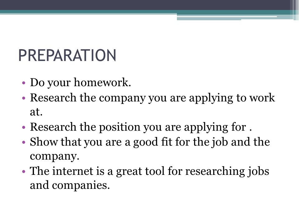 PREPARATION Do your homework. Research the company you are applying to work at.