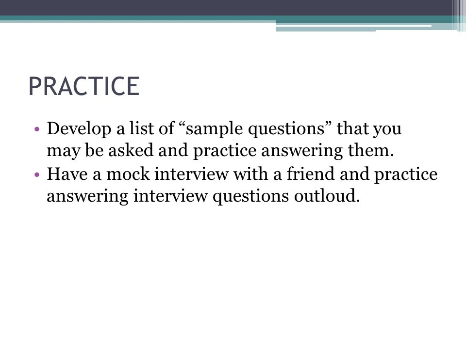 PRACTICE Develop a list of sample questions that you may be asked and practice answering them.