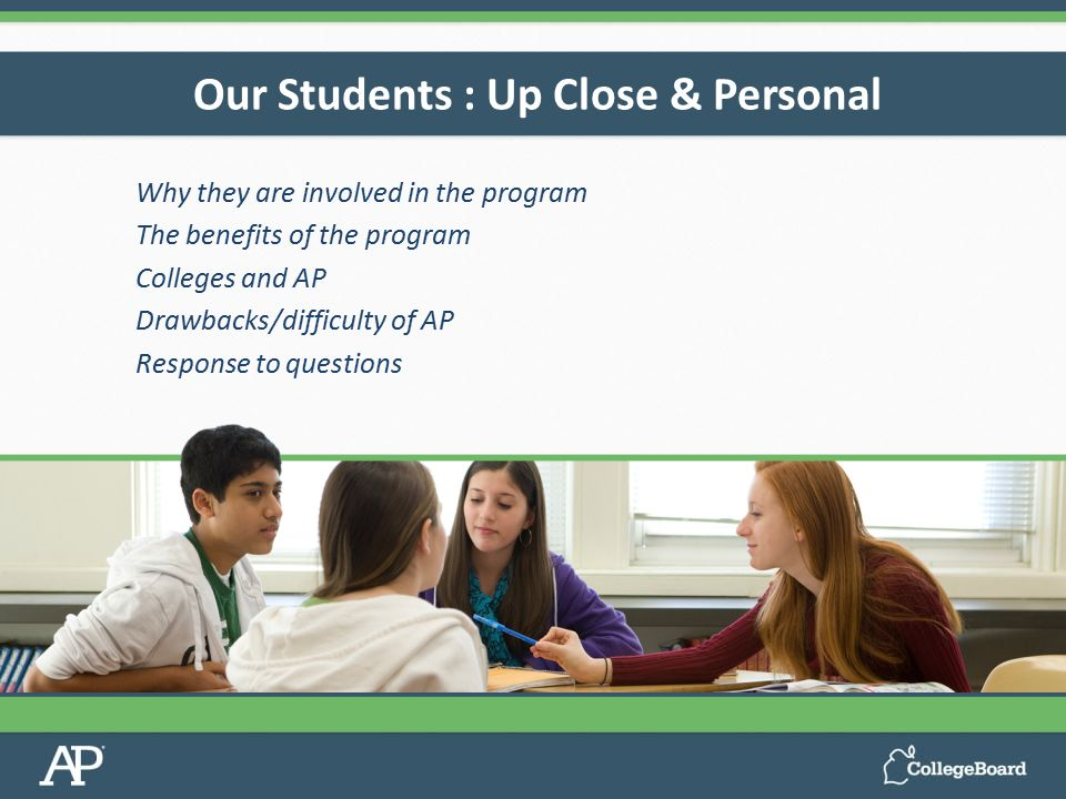 Our Students : Up Close & Personal Why they are involved in the program The benefits of the program Colleges and AP Drawbacks/difficulty of AP Response to questions
