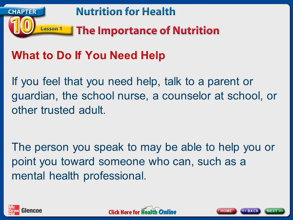 What to Do If You Need Help If you feel that you need help, talk to a parent or guardian, the school nurse, a counselor at school, or other trusted adult.