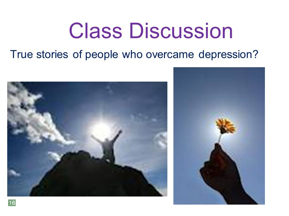 Class Discussion True stories of people who overcame depression 16