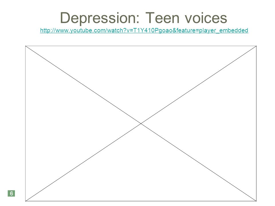 Depression: Teen voices   v=T1Y410Pgoao&feature=player_embedded   v=T1Y410Pgoao&feature=player_embedded 6