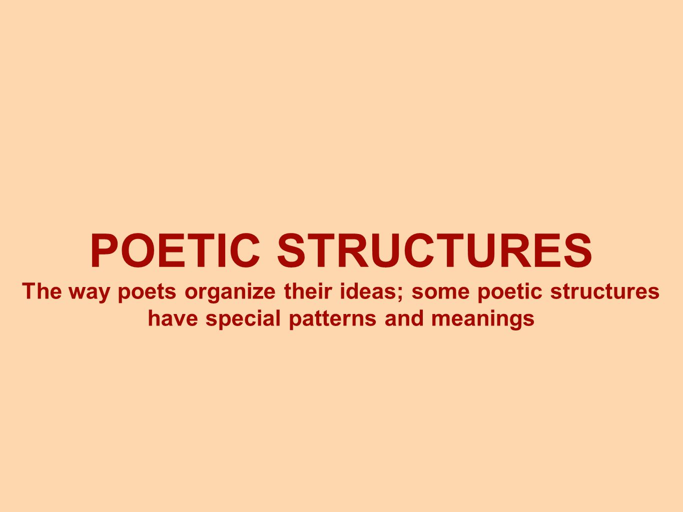 POETIC STRUCTURES The way poets organize their ideas; some poetic structures have special patterns and meanings