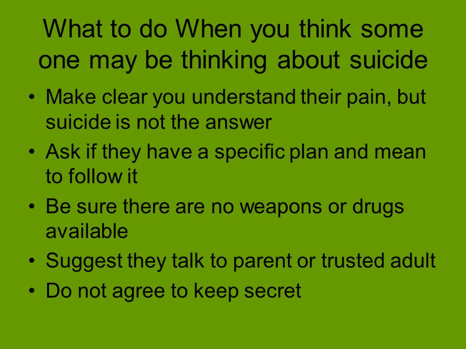 What to do When you think some one may be thinking about suicide Make clear you understand their pain, but suicide is not the answer Ask if they have a specific plan and mean to follow it Be sure there are no weapons or drugs available Suggest they talk to parent or trusted adult Do not agree to keep secret