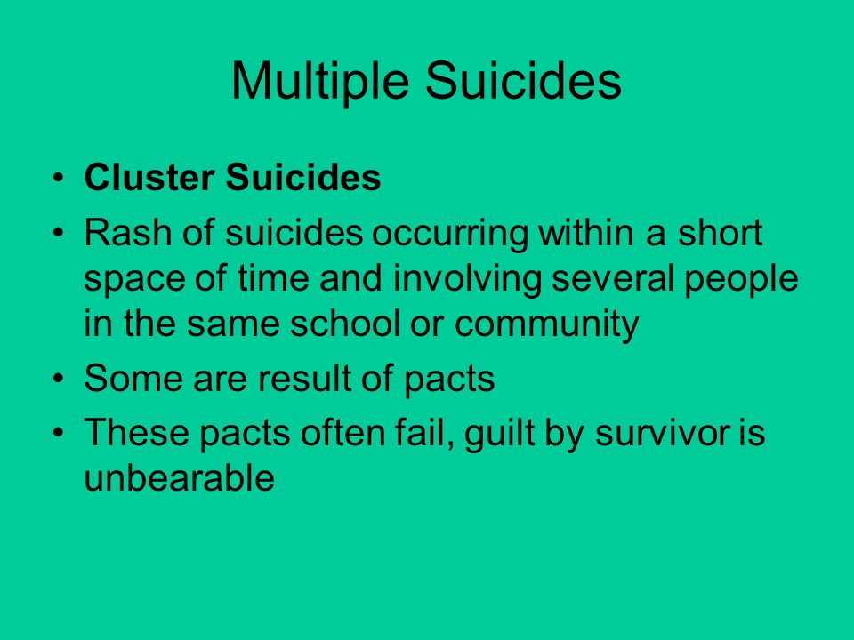 Multiple Suicides Cluster Suicides Rash of suicides occurring within a short space of time and involving several people in the same school or community Some are result of pacts These pacts often fail, guilt by survivor is unbearable