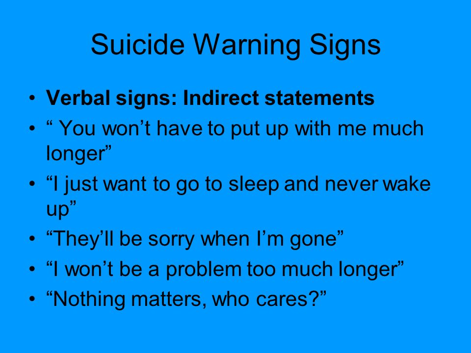 Suicide Warning Signs Verbal signs: Indirect statements You won't have to put up with me much longer I just want to go to sleep and never wake up They'll be sorry when I'm gone I won't be a problem too much longer Nothing matters, who cares