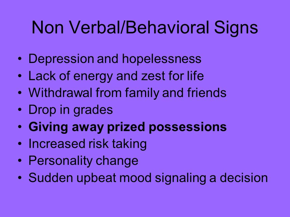 Non Verbal/Behavioral Signs Depression and hopelessness Lack of energy and zest for life Withdrawal from family and friends Drop in grades Giving away prized possessions Increased risk taking Personality change Sudden upbeat mood signaling a decision