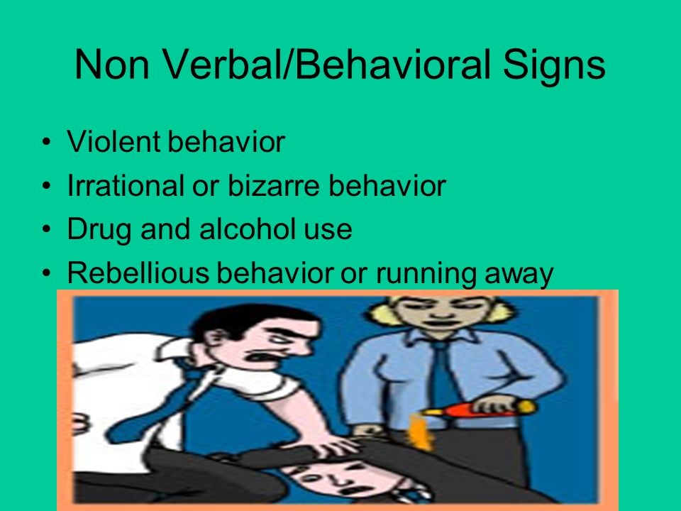 Non Verbal/Behavioral Signs Violent behavior Irrational or bizarre behavior Drug and alcohol use Rebellious behavior or running away