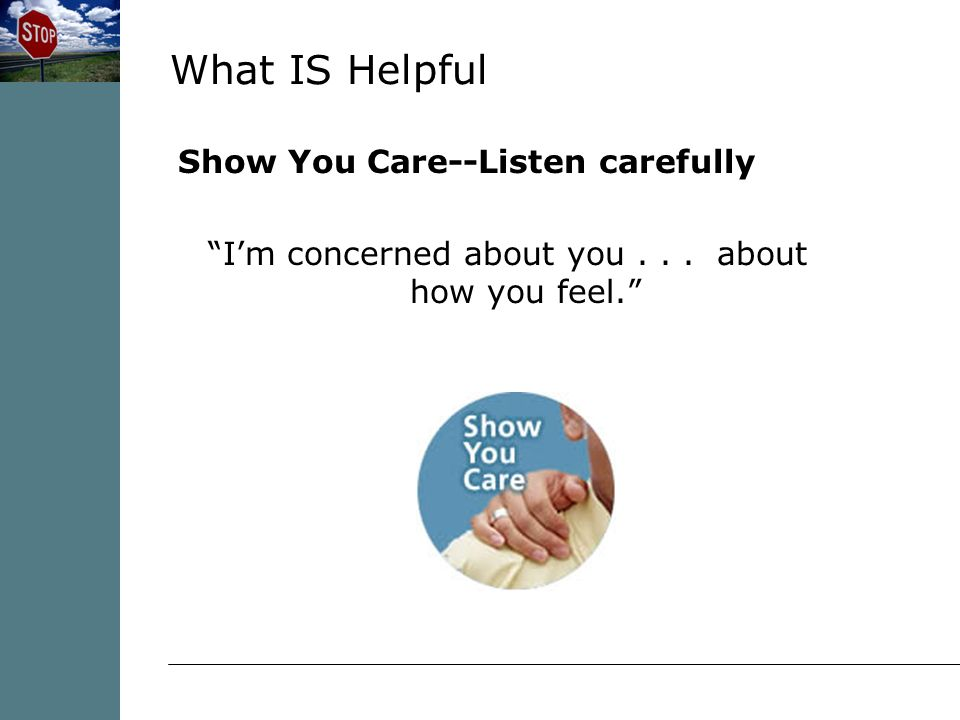 What IS Helpful Show You Care--Listen carefully I'm concerned about you... about how you feel.