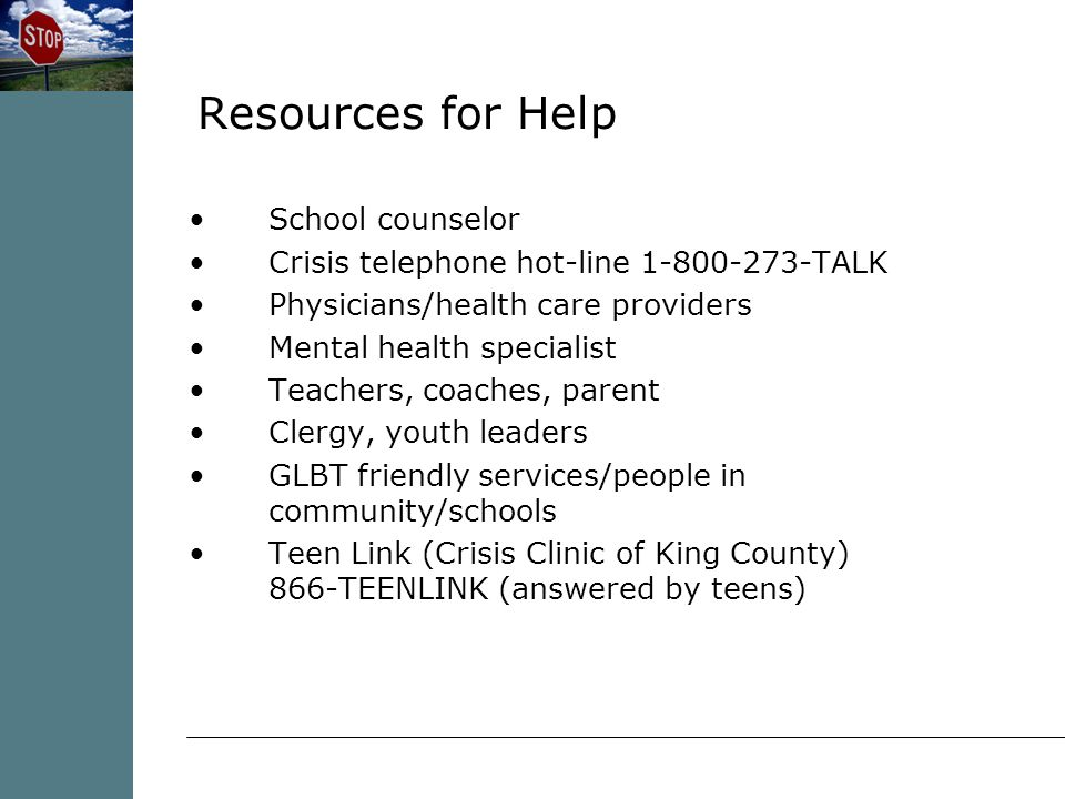 School counselor Crisis telephone hot-line TALK Physicians/health care providers Mental health specialist Teachers, coaches, parent Clergy, youth leaders GLBT friendly services/people in community/schools Teen Link (Crisis Clinic of King County) 866-TEENLINK (answered by teens) Resources for Help