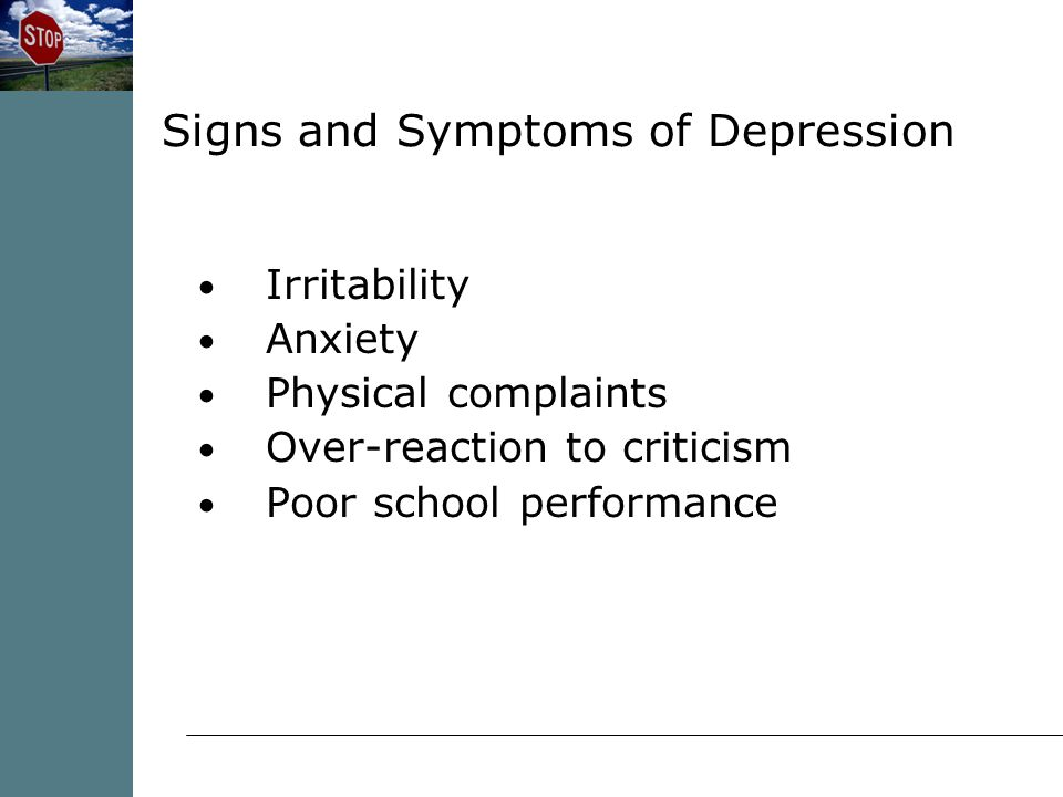 Irritability Anxiety Physical complaints Over-reaction to criticism Poor school performance Signs and Symptoms of Depression