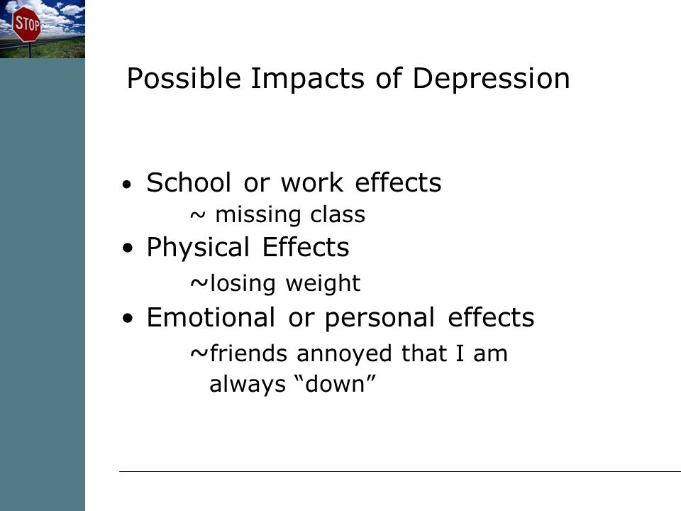 School or work effects ~ missing class Physical Effects ~ losing weight Emotional or personal effects ~ friends annoyed that I am always down Possible Impacts of Depression