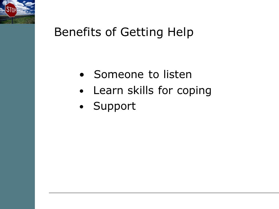 Someone to listen Learn skills for coping Support Benefits of Getting Help
