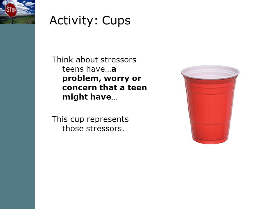 Activity: Cups Think about stressors teens have…a problem, worry or concern that a teen might have… This cup represents those stressors.