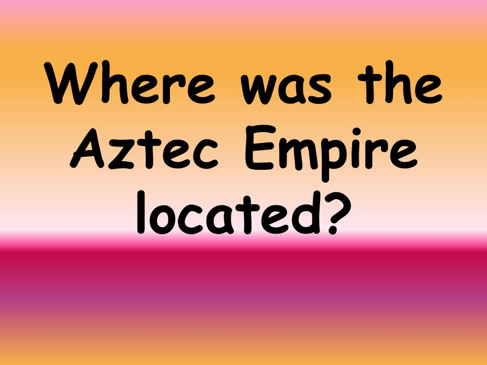 Where was the Aztec Empire located