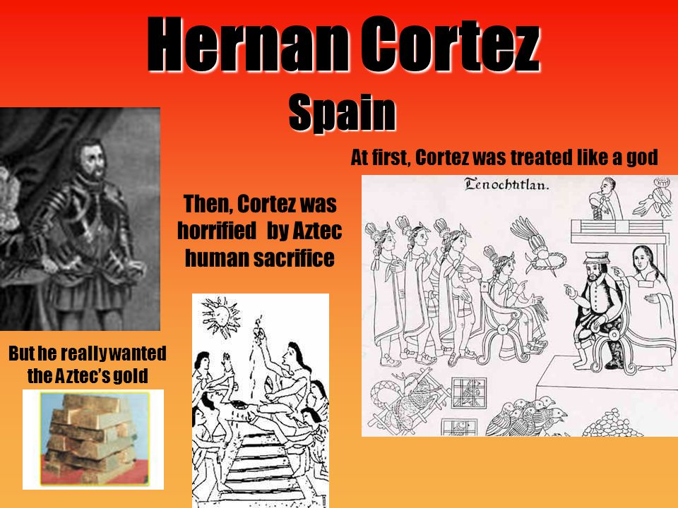 Hernan Cortez Spain Then, Cortez was horrified by Aztec human sacrifice But he really wanted the Aztec's gold At first, Cortez was treated like a god