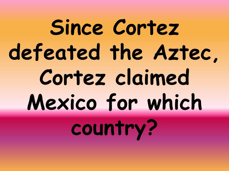 Since Cortez defeated the Aztec, Cortez claimed Mexico for which country