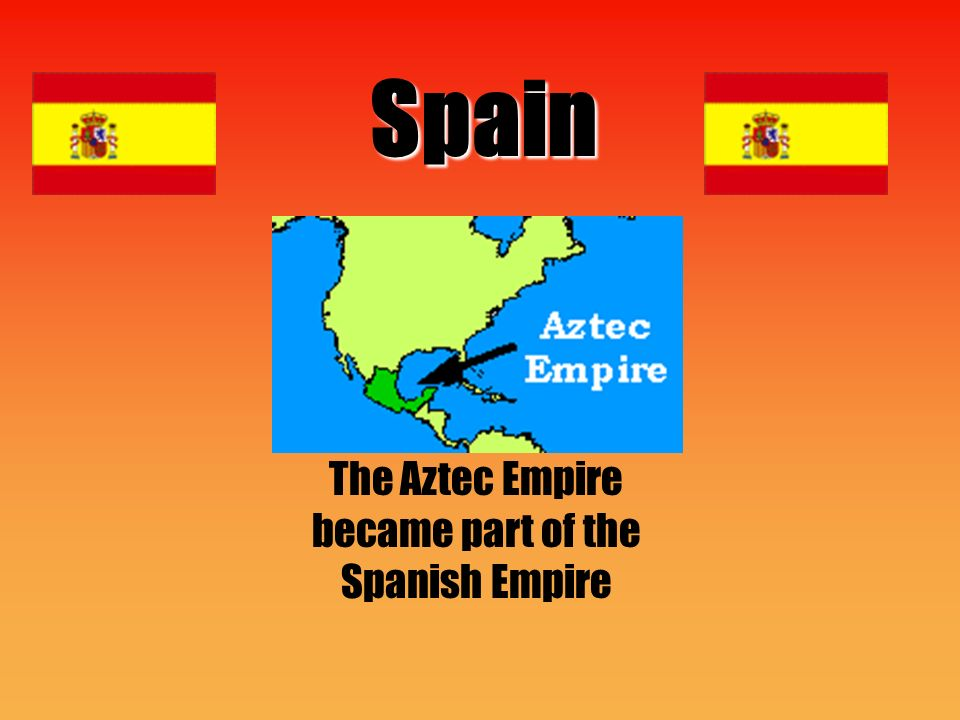 Spain The Aztec Empire became part of the Spanish Empire
