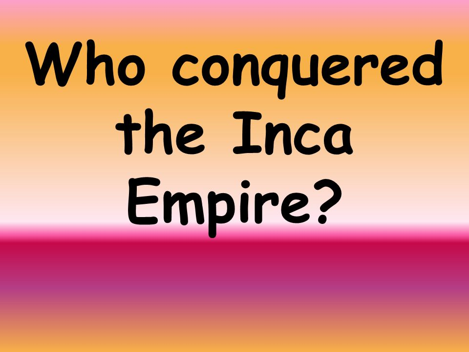 Who conquered the Inca Empire