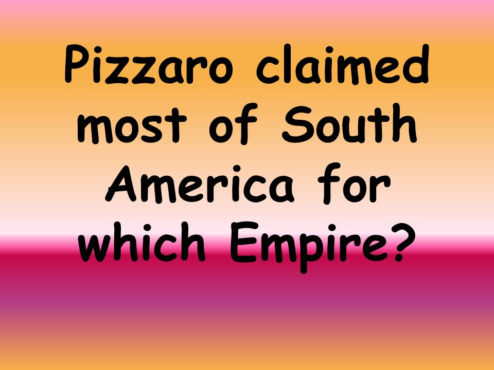 Pizzaro claimed most of South America for which Empire