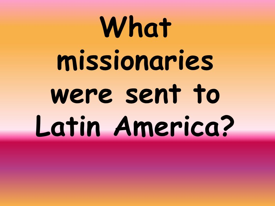 What missionaries were sent to Latin America