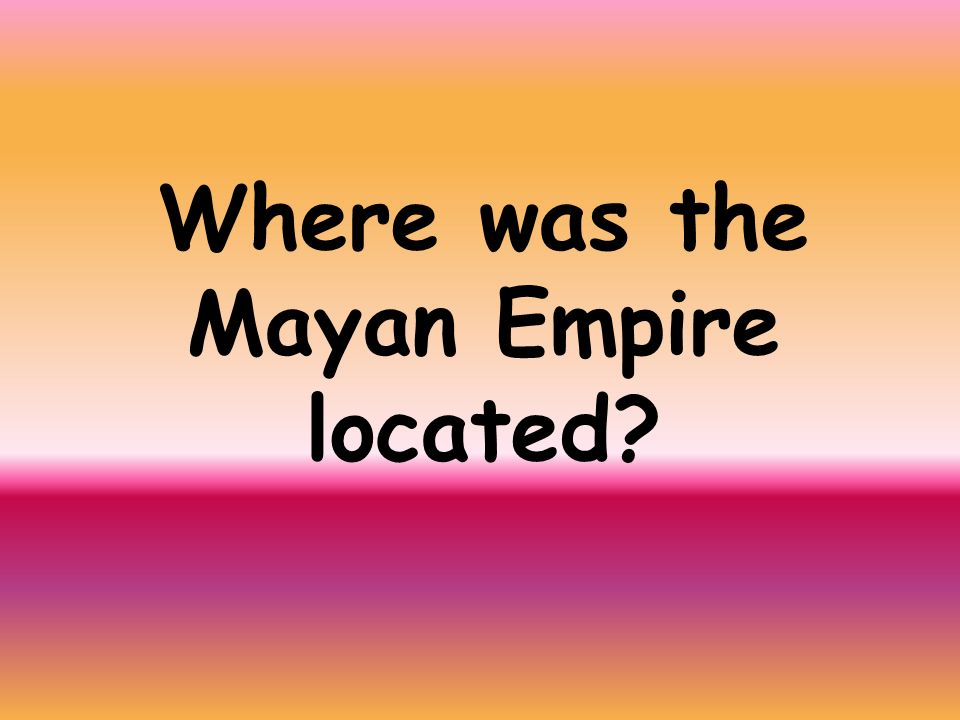 Where was the Mayan Empire located