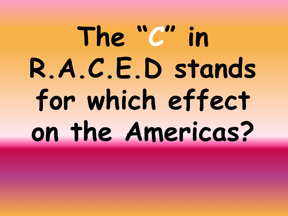 The C in R.A.C.E.D stands for which effect on the Americas