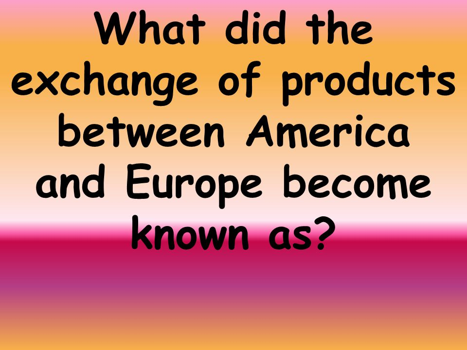 What did the exchange of products between America and Europe become known as